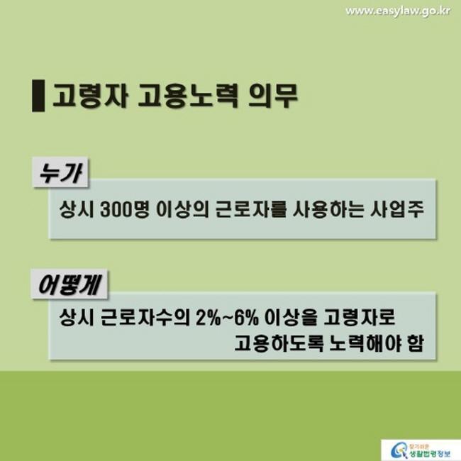 고령자 고용노력 의무 누가 상시 300명 이상의 근로자를 사용하는 사업주 어떻게 상시 근로자수의 2%~6% 이상을 고령자로 고용하도록 노력해야 함